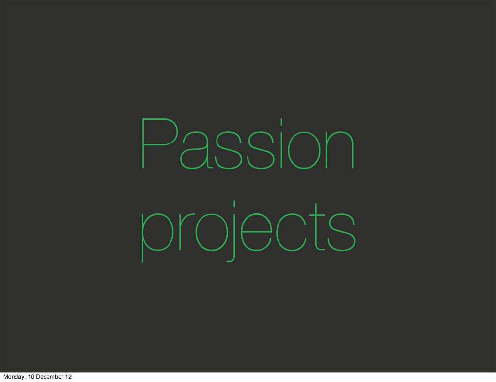 Passion projects Monday, 10 December 12