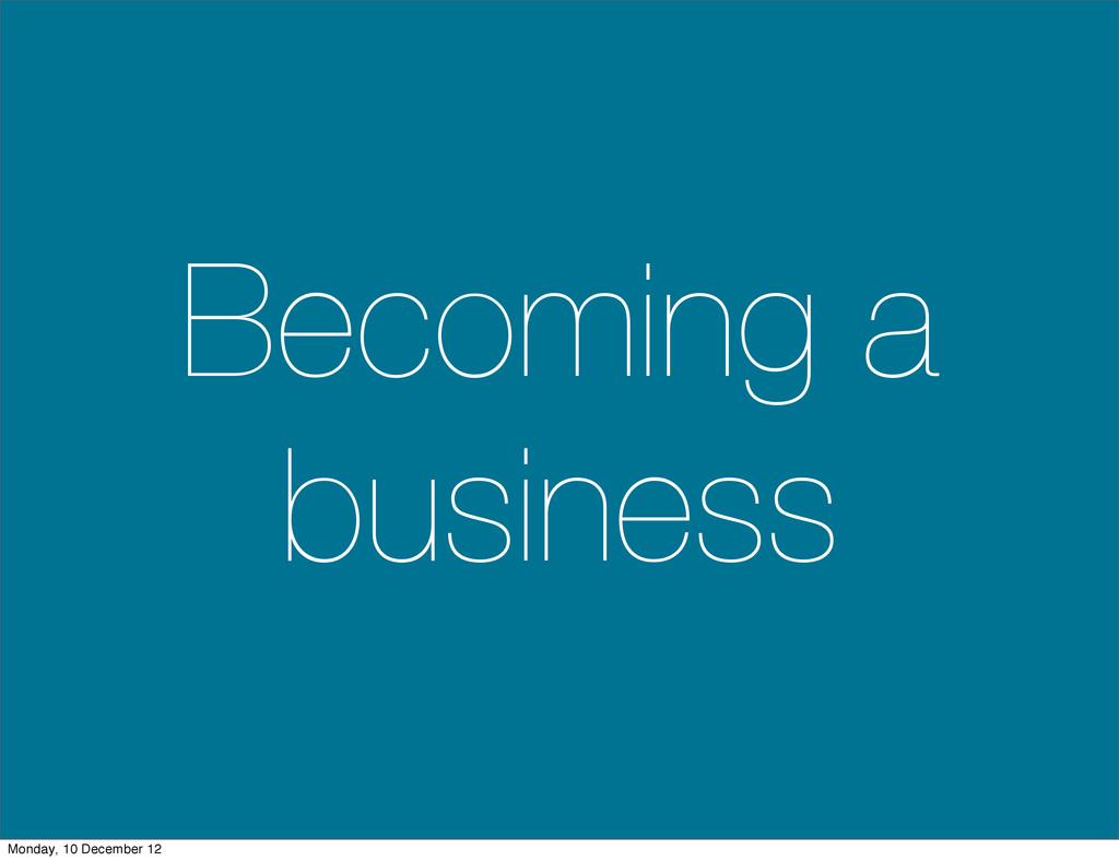 Becoming a business Monday, 10 December 12
