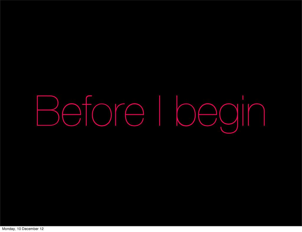 Before I begin Monday, 10 December 12
