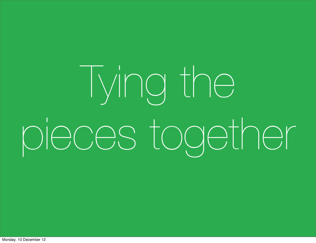 Tying the pieces together Monday, 10 December 12
