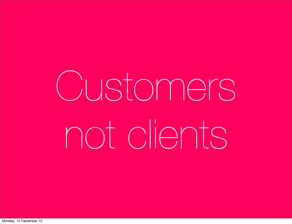 Customers not clients Monday, 10 December 12