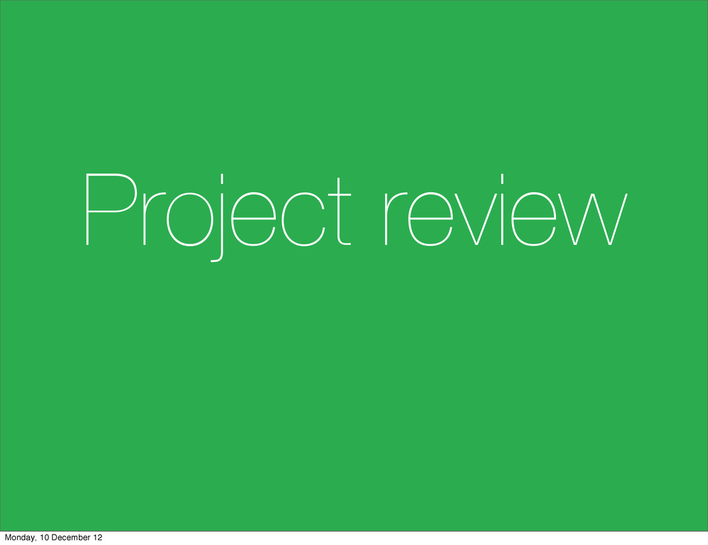 Project review Monday, 10 December 12