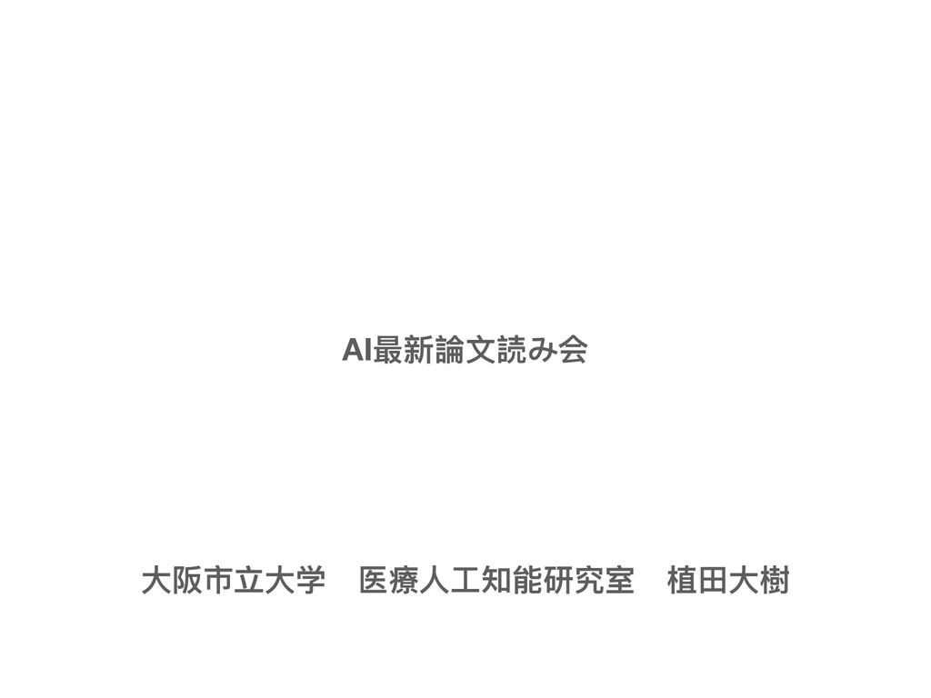 AI最新論⽂読み会 ⼤阪市⽴⼤学 医療⼈⼯知能研究室 植⽥⼤樹