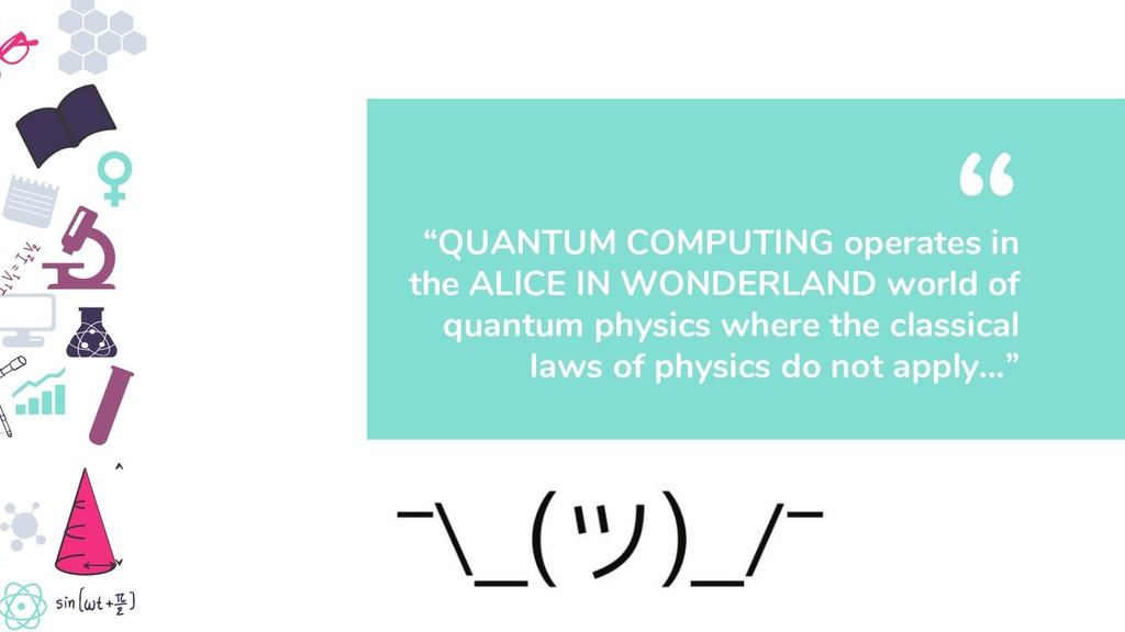 """""""QUANTUM COMPUTING operates in the ALICE IN WON..."""
