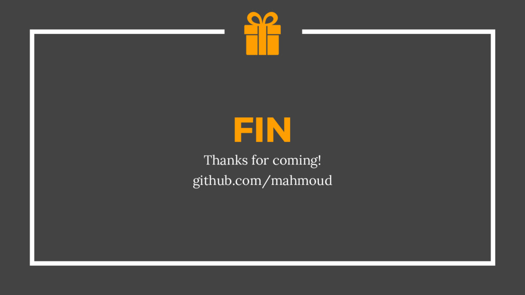 FIN Thanks for coming! github.com/mahmoud