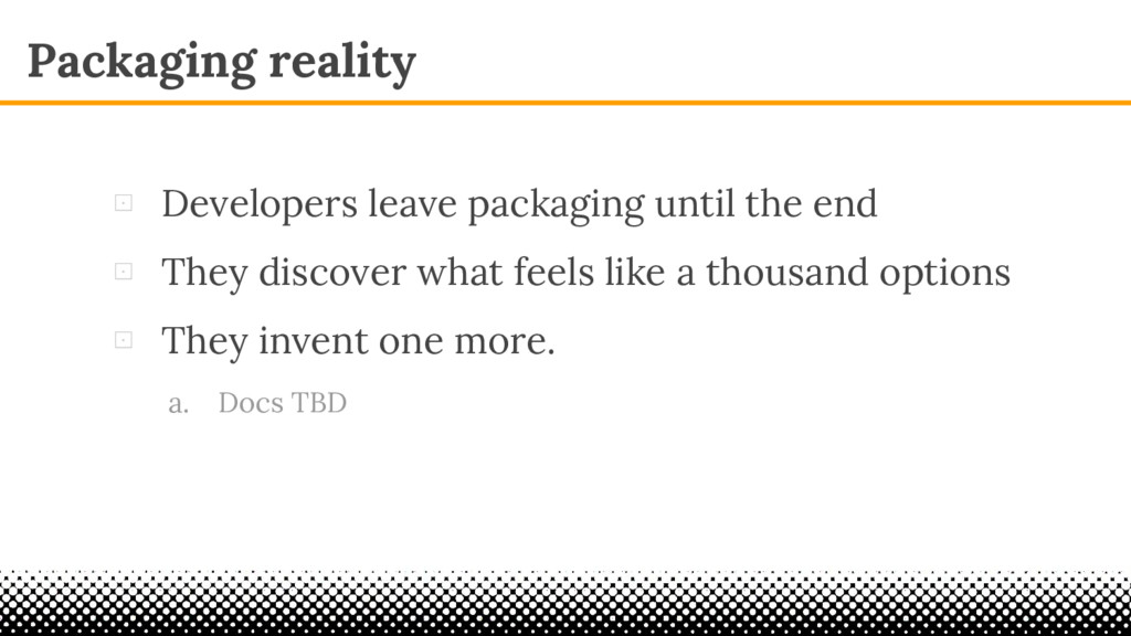 Packaging reality ⊡ Developers leave packaging ...