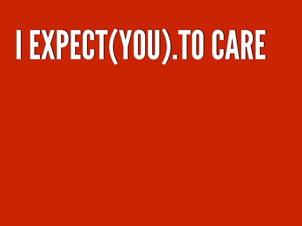 I EXPECT(YOU).TO CARE