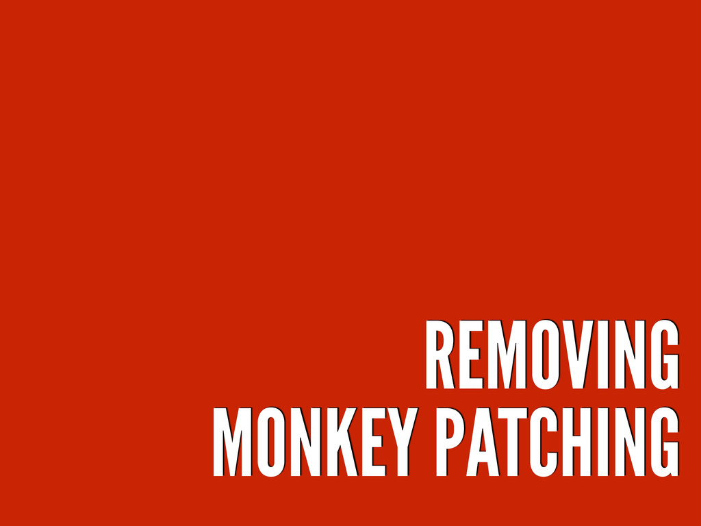 REMOVING MONKEY PATCHING
