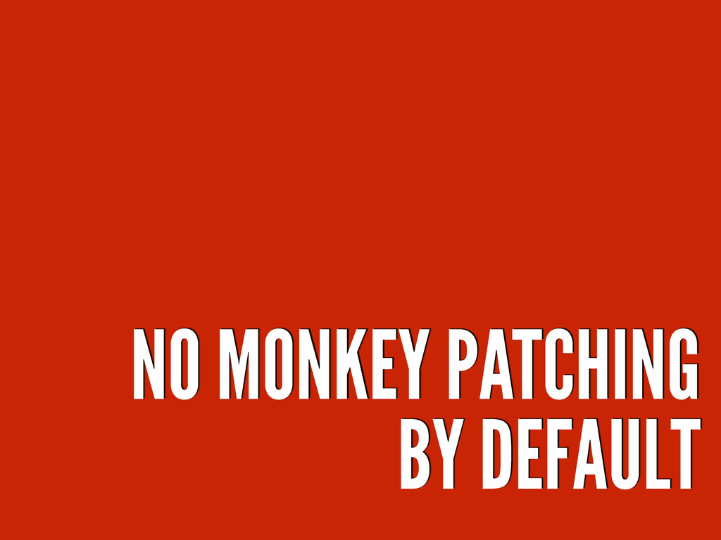 NO MONKEY PATCHING BY DEFAULT