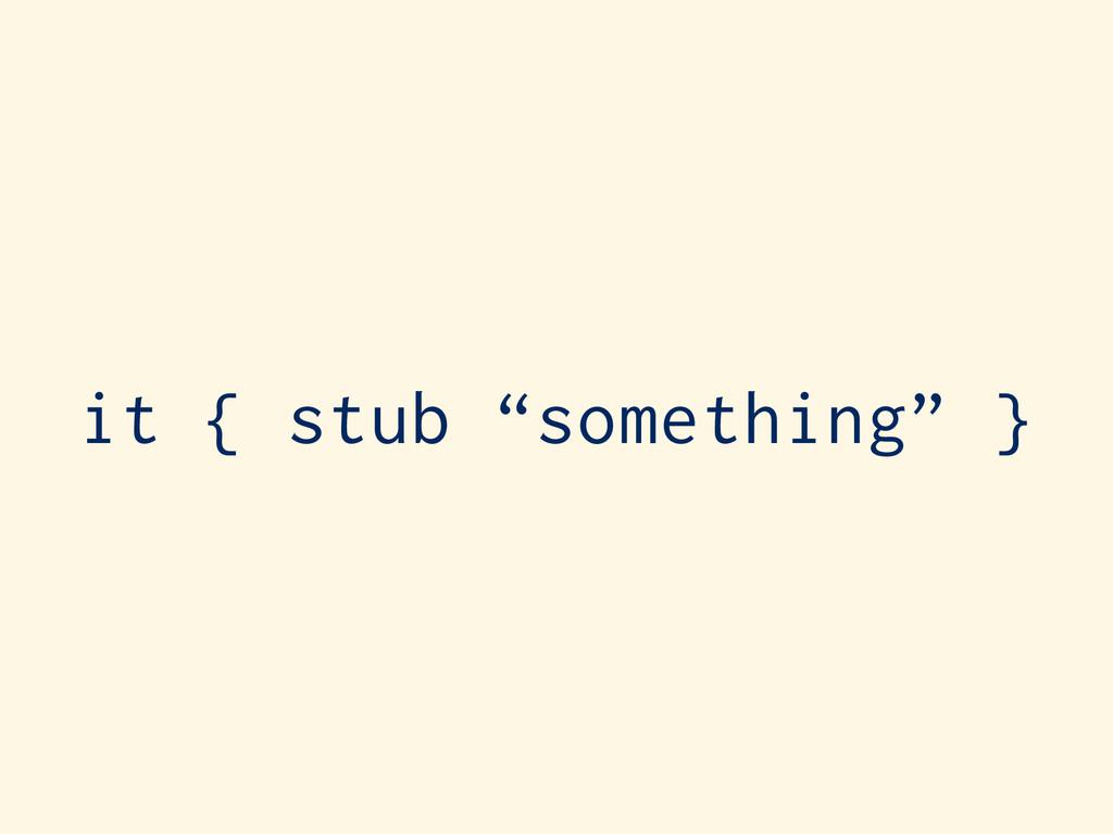 "it { stub ""something"" }"