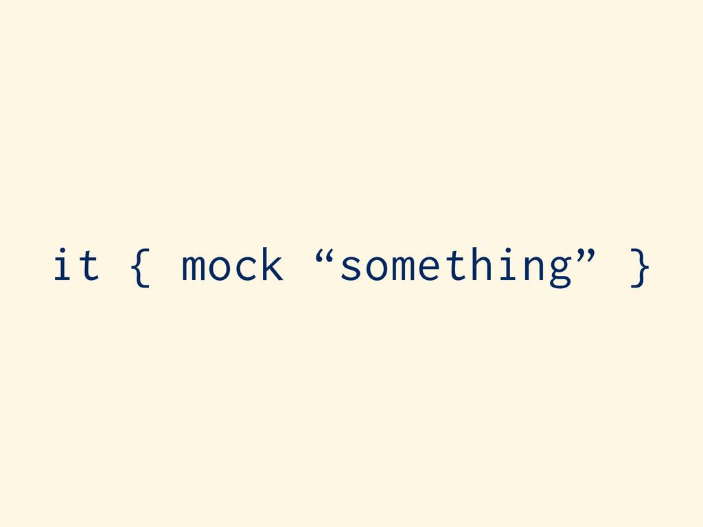 "it { mock ""something"" }"