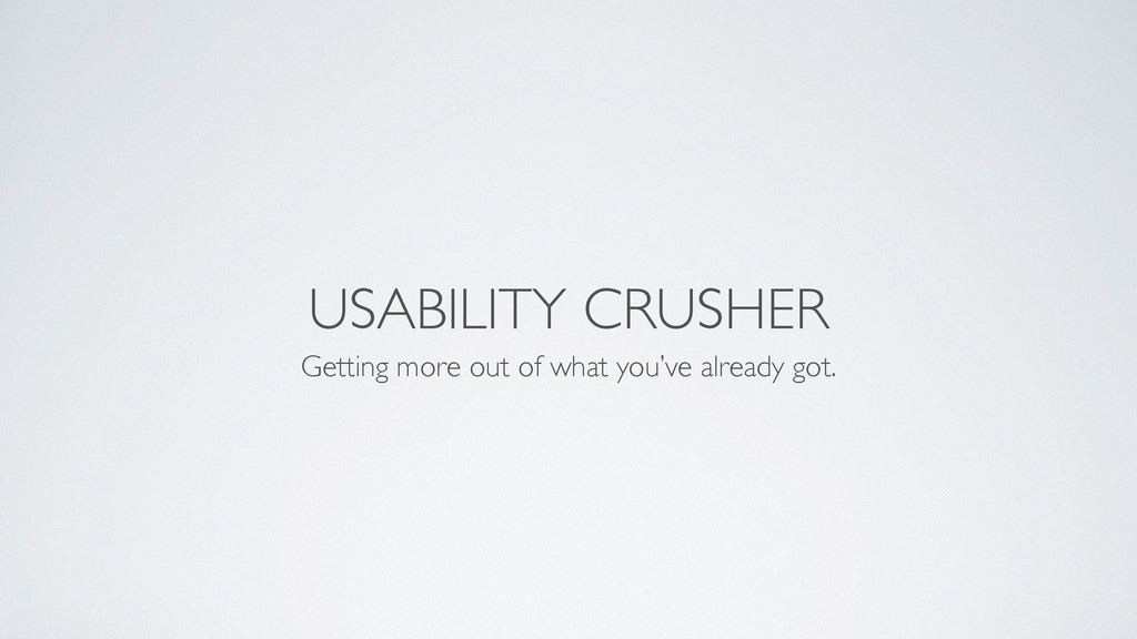 USABILITY CRUSHER Getting more out of what you'...