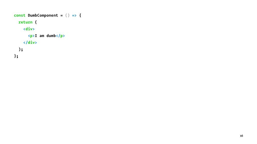 const DumbComponent = () => { return ( <div> <p...