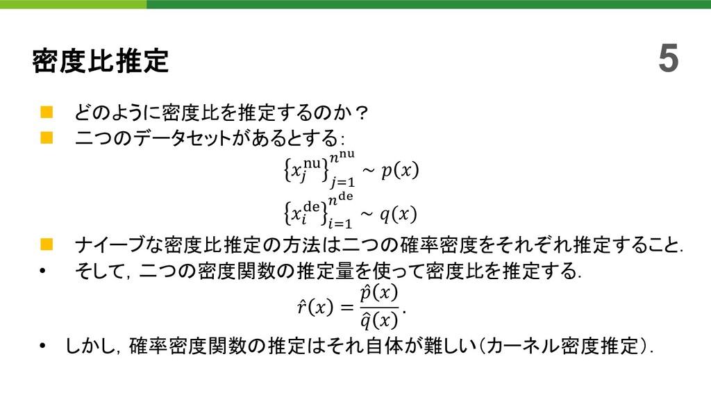 """n どのように密度比を推定するのか? n 二つのデータセットがあるとする: 𝑥"""" #$ """"%&..."""