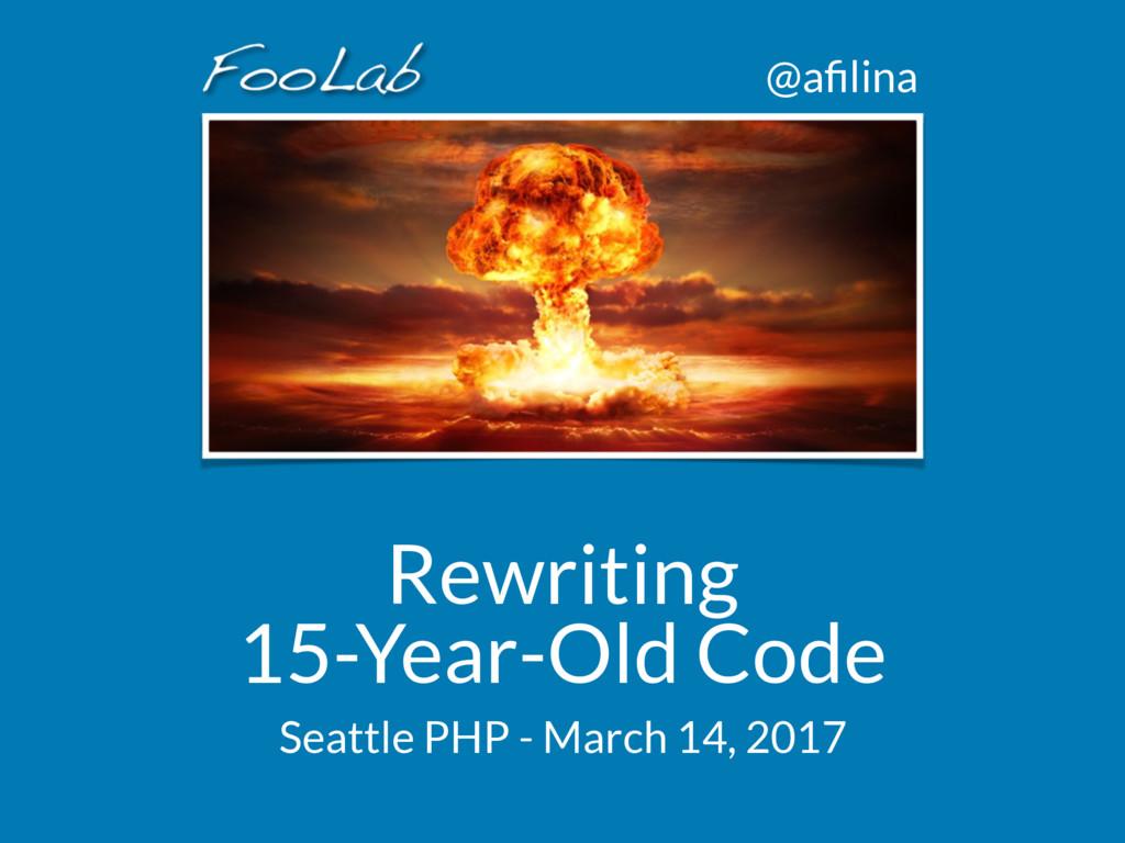 @afilina Rewriting 15-Year-Old Code Seattle PHP...