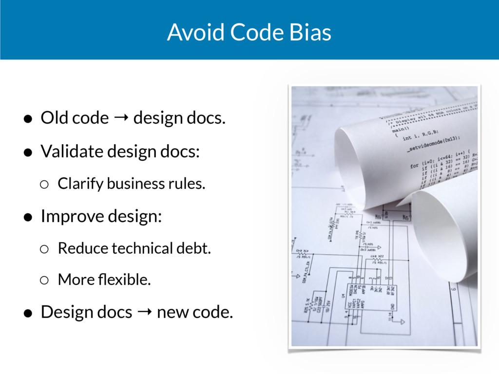 Avoid Code Bias • Old code → design docs. • Val...