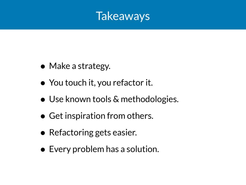 Takeaways • Make a strategy. • You touch it, yo...