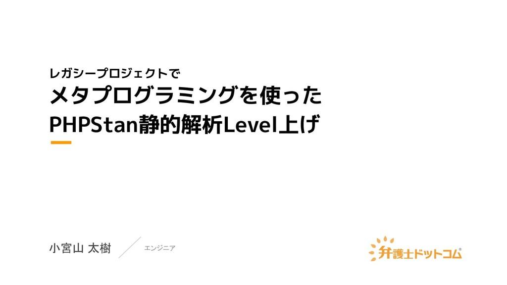 レガシープロジェクトで メタプログラミングを使った PHPStan静的解析Level上げ 小宮...