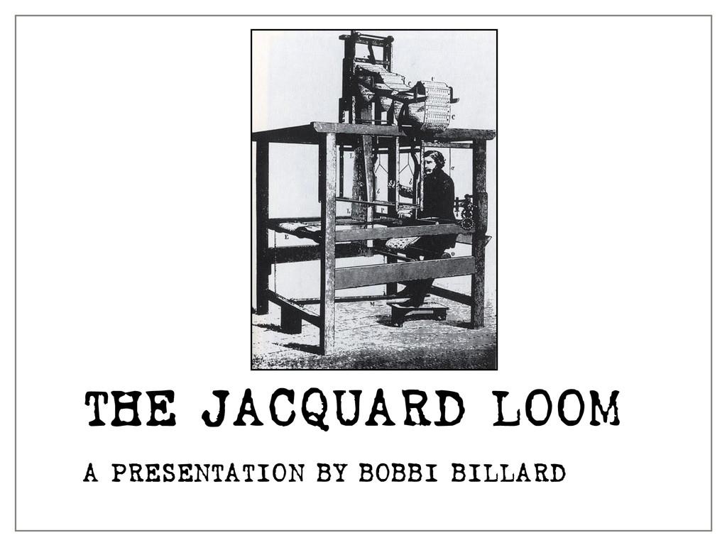THE JACQUARD LOOM A PRESENTATION BY BOBBI BILLA...