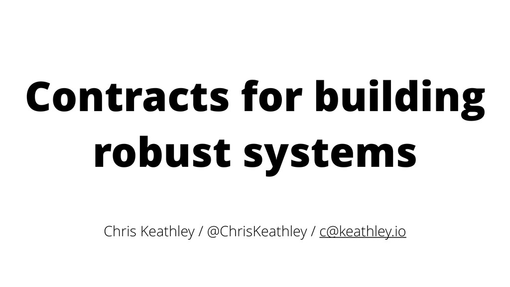 Contracts for building robust systems Chris Kea...