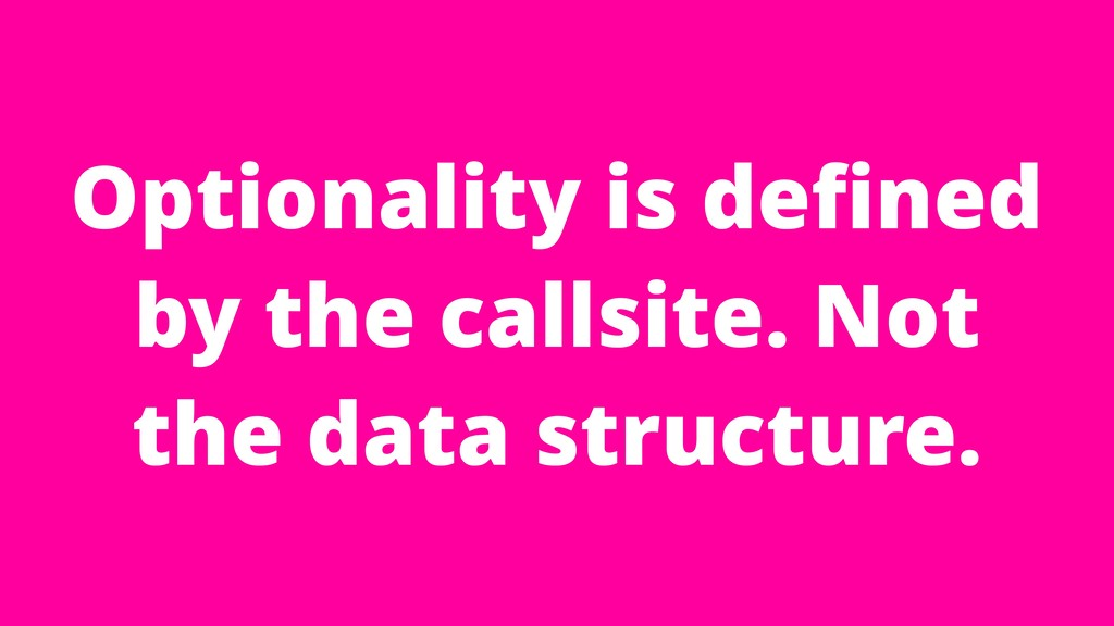 Optionality is defined by the callsite. Not the ...