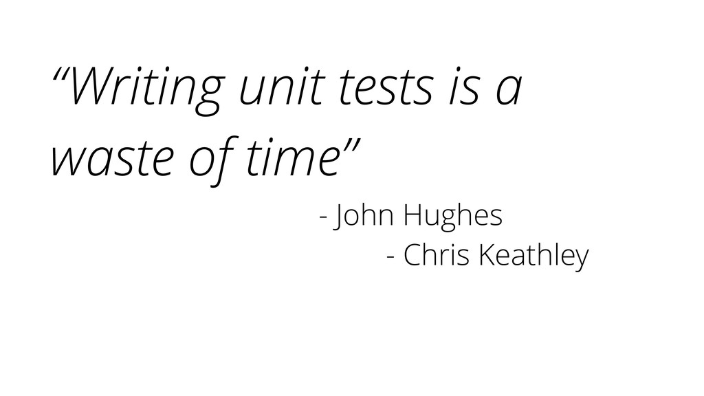 """Writing unit tests is a waste of time"" - John ..."