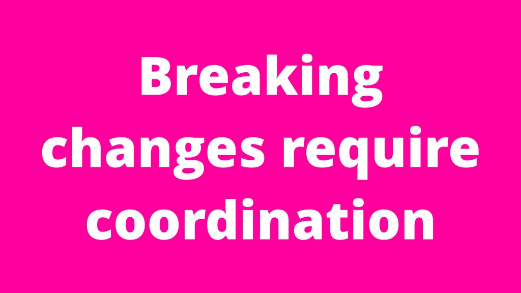 Breaking changes require coordination