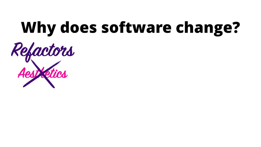 Why does software change? Aesthetics Refactors
