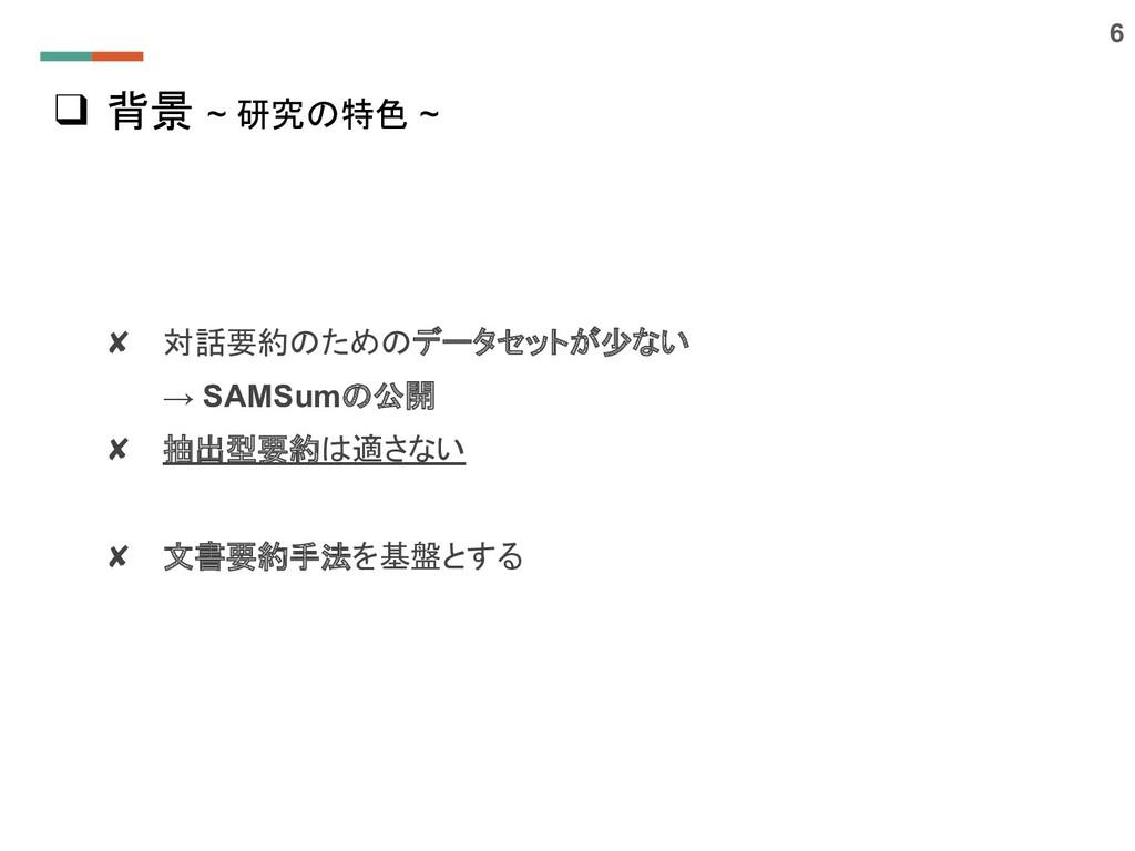 ❑ 背景 ~ 研究の特色 ~ 6 ✘ 対話要約のためのデータセットが少ない → SAMSumの...