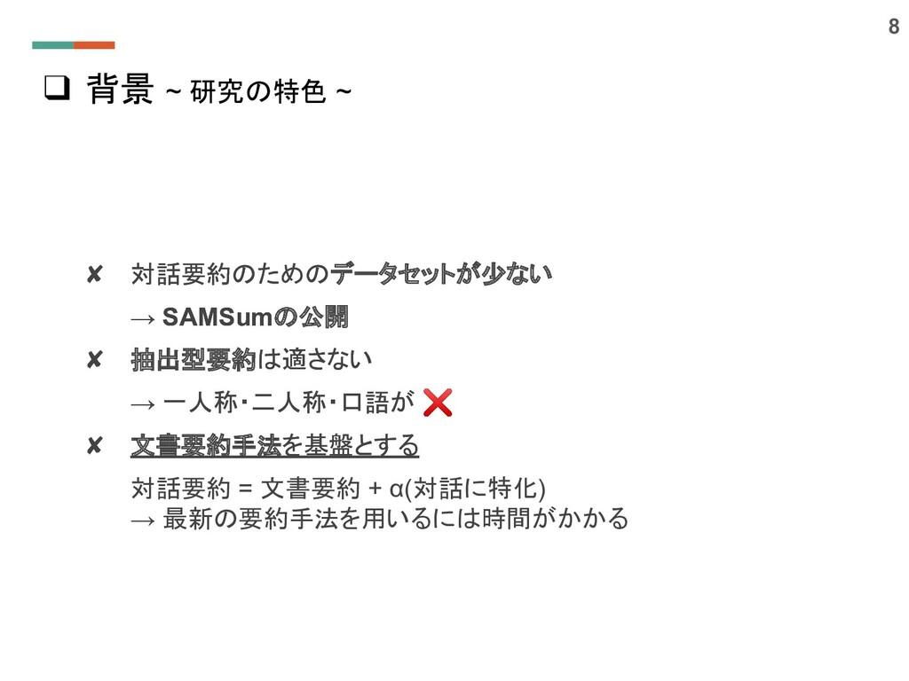 ❑ 背景 ~ 研究の特色 ~ 8 ✘ 対話要約のためのデータセットが少ない → SAMSumの...