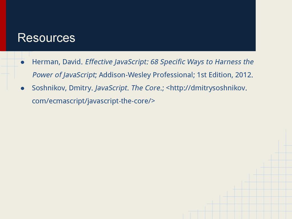 Resources ● Herman, David. Effective JavaScript...