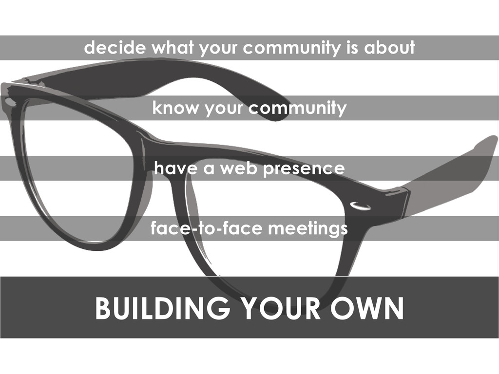 BUILDING YOUR OWN decide what your community is...