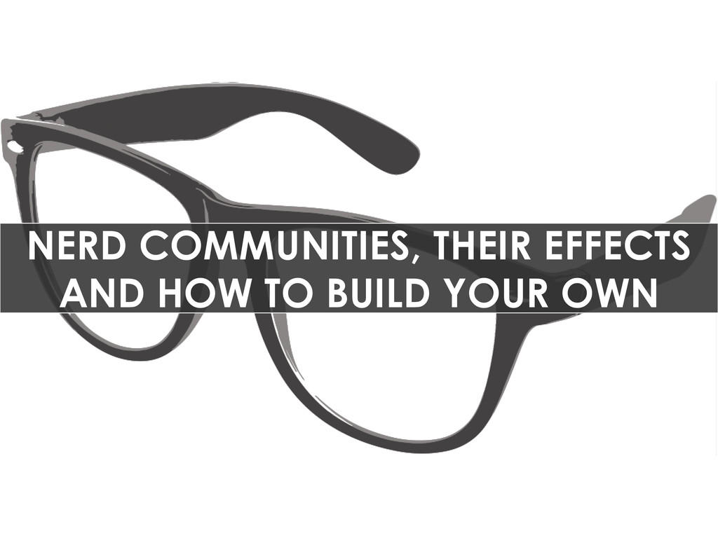NERD COMMUNITIES, THEIR EFFECTS AND HOW TO BUIL...
