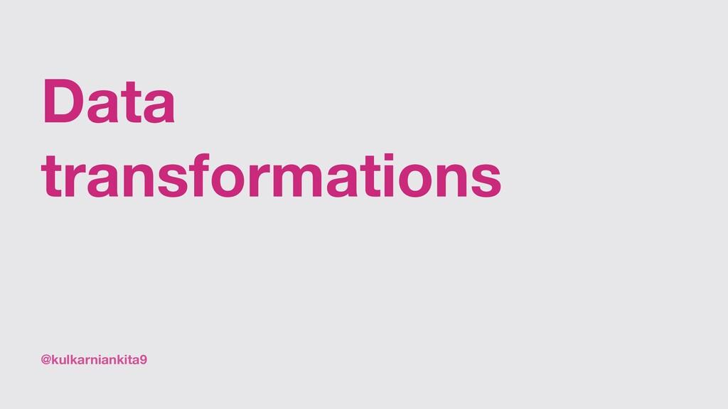 @kulkarniankita9 Data transformations