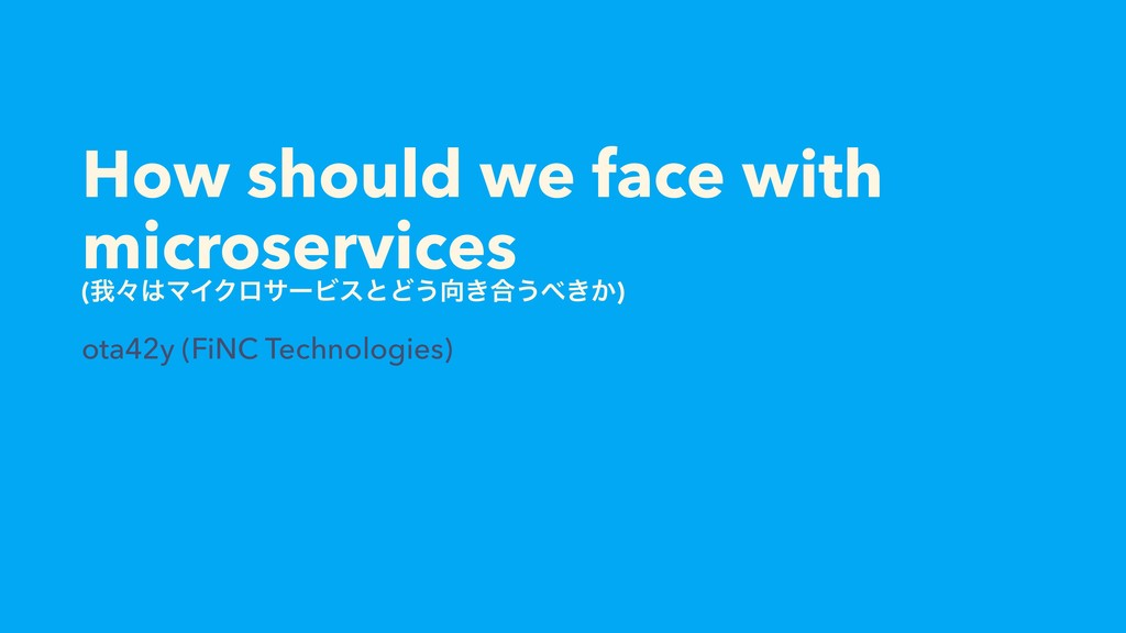 How should we face with microservices (զʑ͸ϚΠΫϩα...