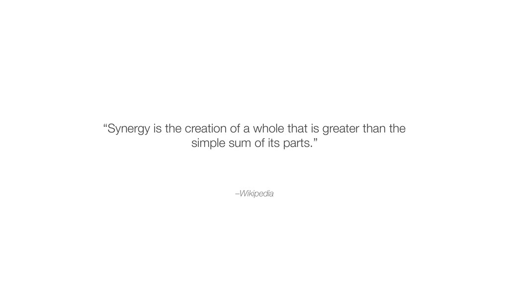 "–Wikipedia ""Synergy is the creation of a whole ..."
