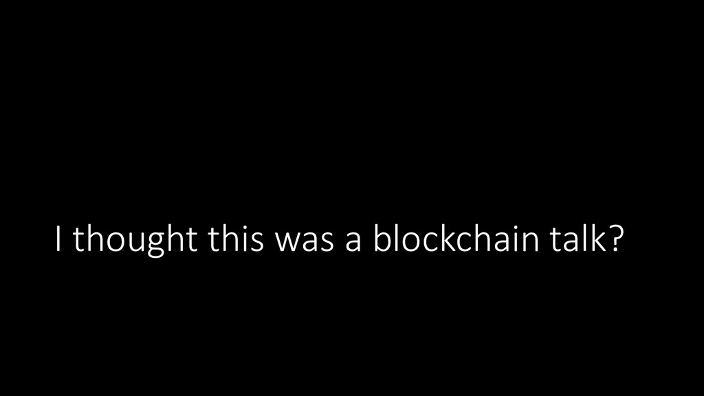 I thought this was a blockchain talk?