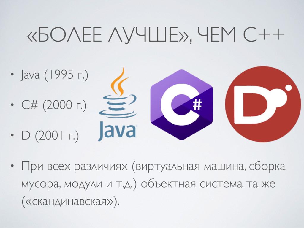 «БОЛЕЕ ЛУЧШЕ», ЧЕМ C++ • Java (1995 г.) • C# (2...