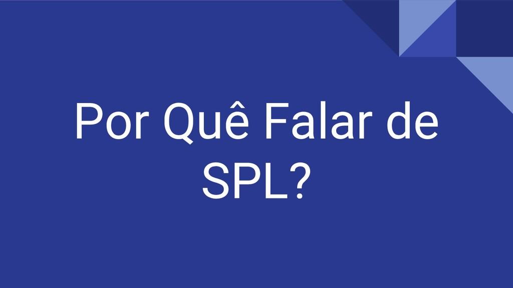 Por Quê Falar de SPL?