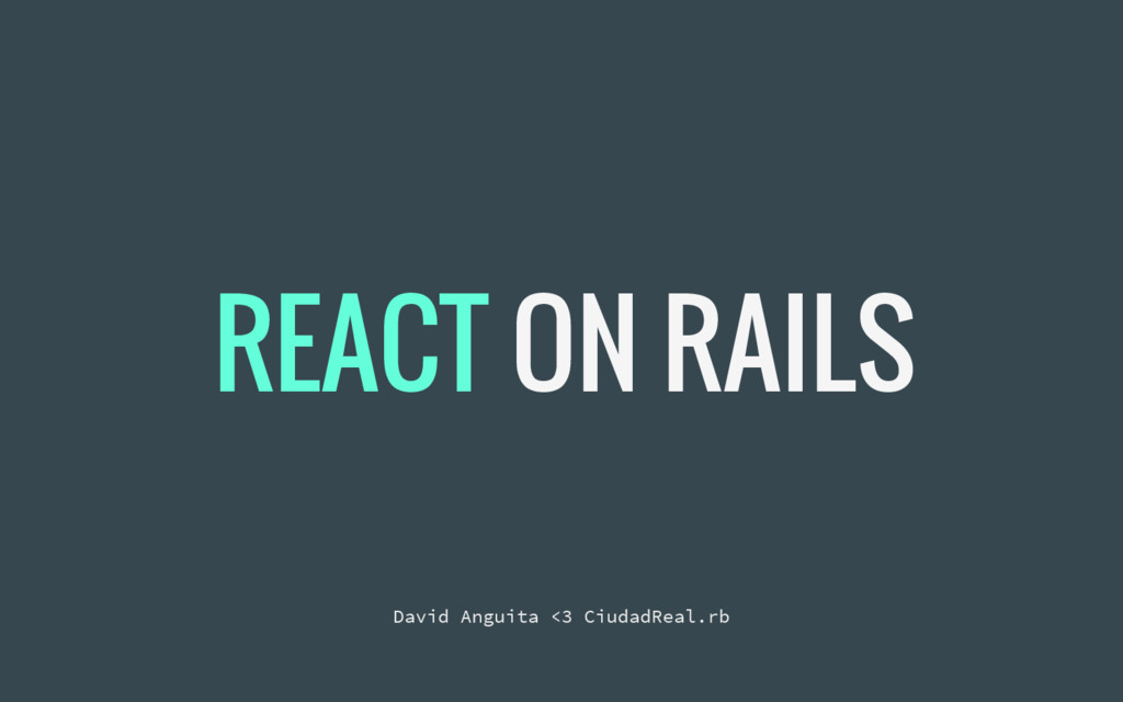 REACT ON RAILS David Anguita <3 CiudadReal.rb