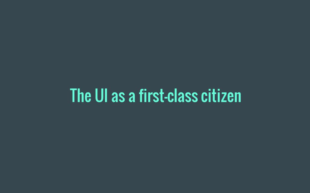 The UI as a first-class citizen