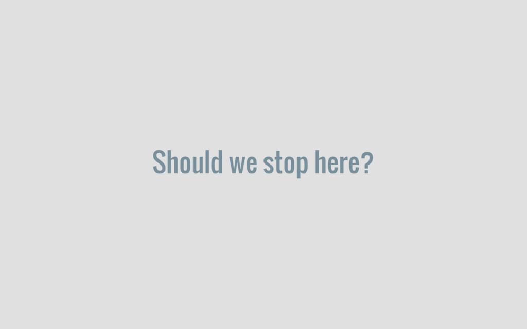Should we stop here?