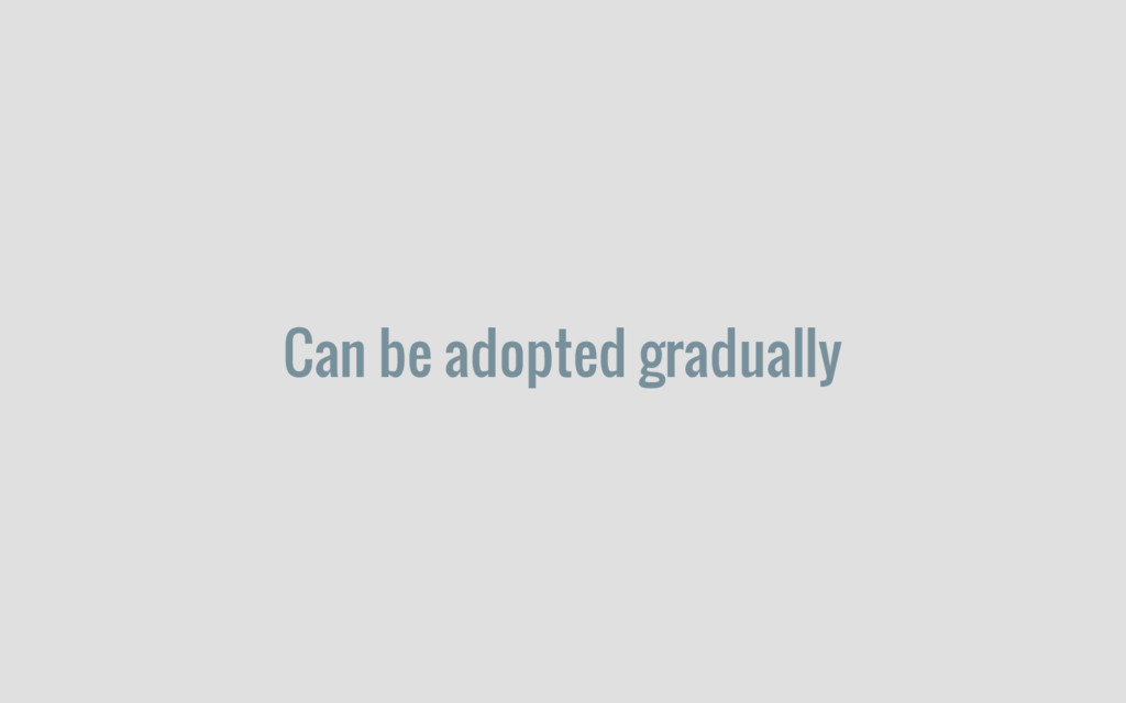 Can be adopted gradually