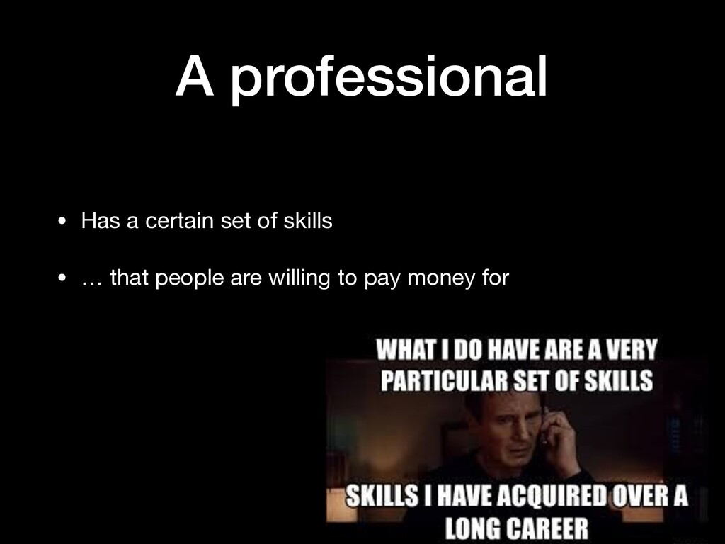 A professional • Has a certain set of skills  •...