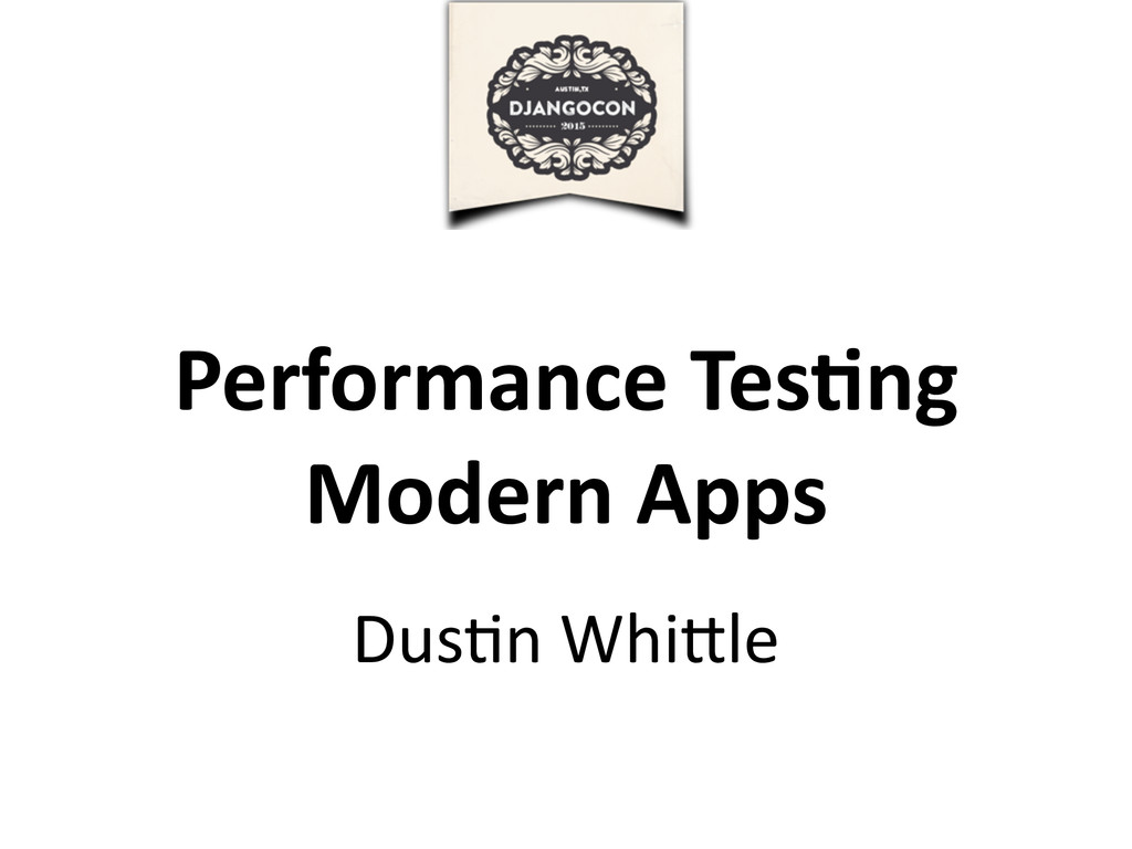 Performance Tes-ng Modern Apps Dus$n Whi*le