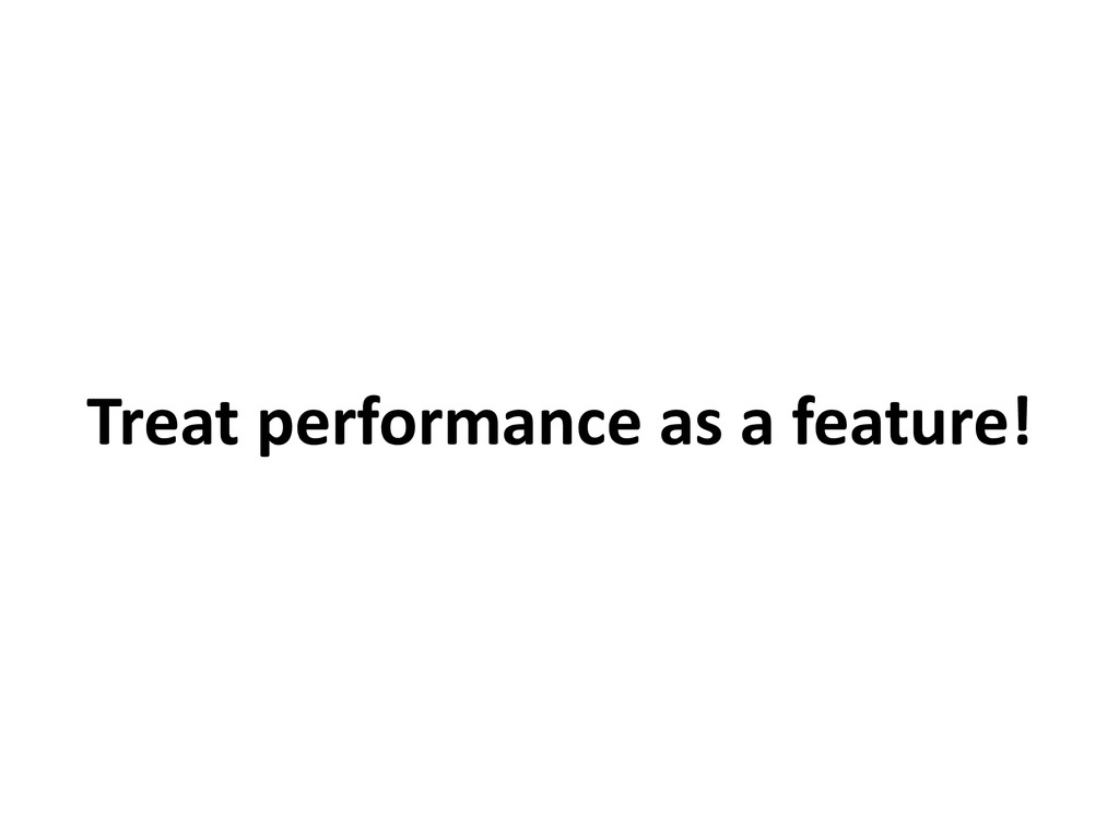 Treat performance as a feature!