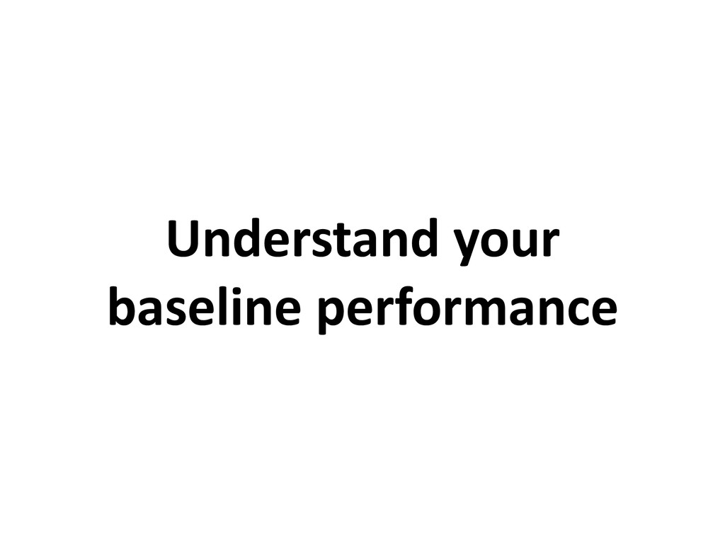 Understand your baseline performance