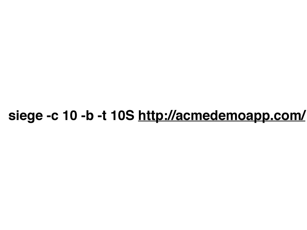 siege -c 10 -b -t 10S http://acmedemoapp.com/