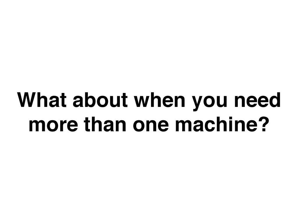What about when you need more than one machine?