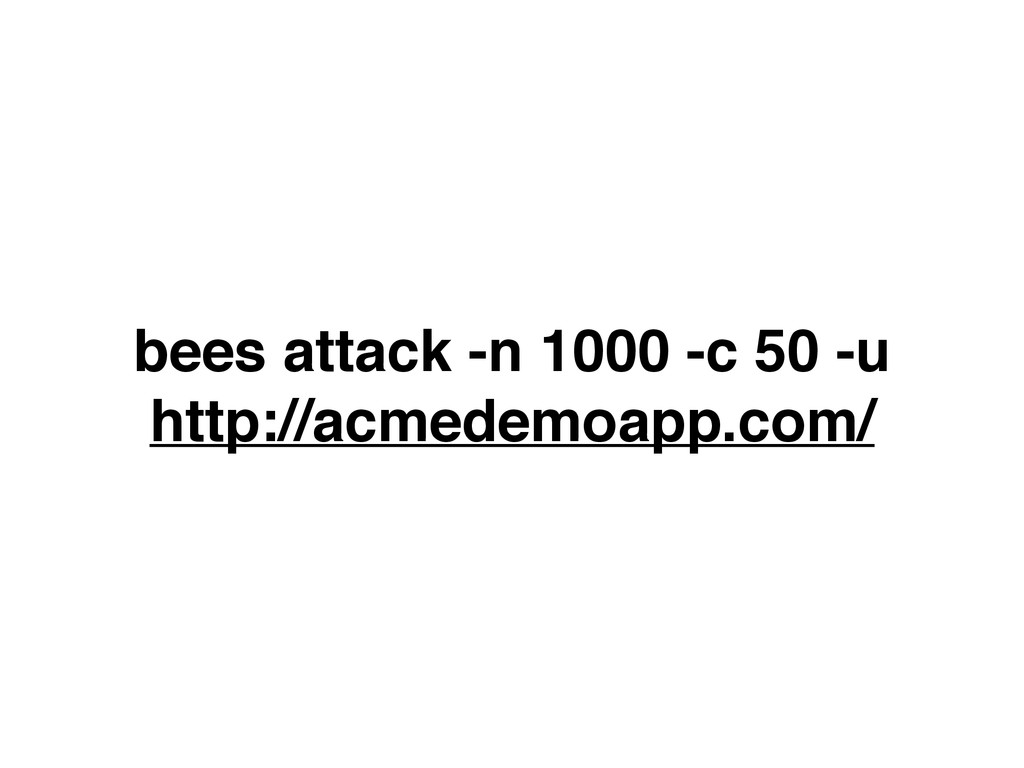 bees attack -n 1000 -c 50 -u http://acmedemoapp...